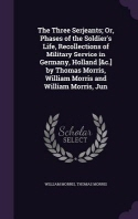 The Three Serjeants; Or, Phases of the Soldier's Life, Recollections of Military Service in Germany, Holland [&C.] by Thomas Morris, William Morris an