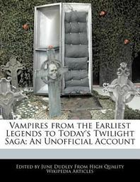 Vampires from the Earliest Legends to Today's Twilight Saga; An Unofficial Account