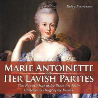 Marie Antoinette and Her Lavish Parties - The Royal Biography Book for Kids - Children's Biography Books