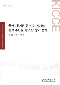 육아지원기관 행 재정 체계의 통합 추진을 위한 단 중기 전략