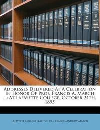 Addresses Delivered at a Celebration in Honor of Prof. Francis A. March ...