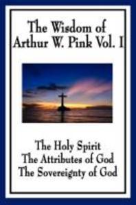 The Wisdom of Arthur W. Pink Vol I