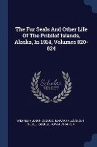 The Fur Seals and Other Life of the Pribilof Islands, Alaska, in 1914, Volumes 820-824