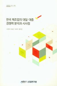 한국 제조업의 대일 대중 경쟁력 분석과 시사점