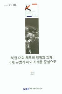 북한 대외 채무의 쟁점과 과제: 국제 규범과 해외 사례를 중심으로