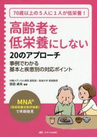 高齡者を低榮養にしない20のアプロ-チ MNA(簡易榮養狀態評價表)で早期發見 70歲以上の5人に1人が低榮養! 事例でわかる基本と疾患別の對應ポイント