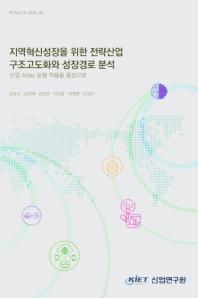 지역혁신성장을 위한 전략산업 구조고도화와 성장경로 분석 - 산업 Atlas 모형 적용을 중심으로
