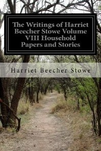 The Writings of Harriet Beecher Stowe Volume VIII Household Papers and Stories