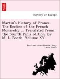Martin's History of France. the Decline of the French Monarchy ... Translated from the Fourth Paris Edition. by M. L. Booth. Volume XV.
