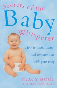 Secrets Of The Baby Whisperer  How to Calm, Connect and Communicate with your Baby