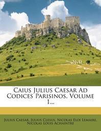 Caius Julius Caesar Ad Codices Parisinos, Volume 1...