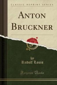 Anton Bruckner (Classic Reprint)