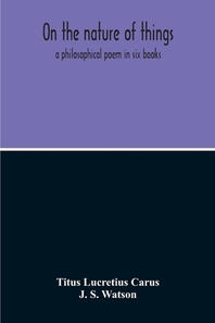 On The Nature Of Things; A Philosophical Poem In Six Books. Literally Translated Into English Prose By John Selby Watson; To Which Is Adjoined The Poe