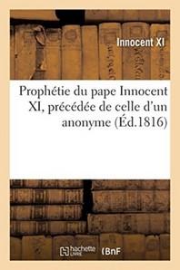 Prophetie Du Pape Innocent Xi, Precedee De Celle D'Un Anonyme