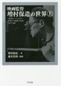 映畵監督增村保造の世界 <映像のマエストロ>映畵との格鬪の記錄1947-1986 上