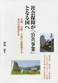 社會保障が「公共事業」となる國へ 介護.醫療.子育てを輕視する社會は崩壞する 觀念論と<絶對善>を徹底排除した先に初めて見えてくる根源的日本社會論,「鬪う社會保障論」