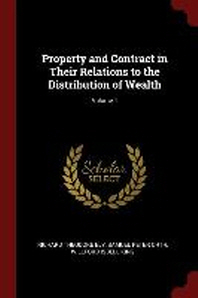 Property and Contract in Their Relations to the Distribution of Wealth; Volume 1