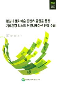 환경과 문화예술 콘텐츠 융합을 통한 기후환경 리스크 커뮤니케이션 전략 수립