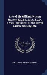 Life of Sir William Wilson Hunter, K.C.S.I., M.A., LL.D., a Vice-president of the Royal Asiatic Society, etc.