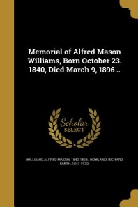 Memorial of Alfred Mason Williams, Born October 23. 1840, Died March 9, 1896 ..