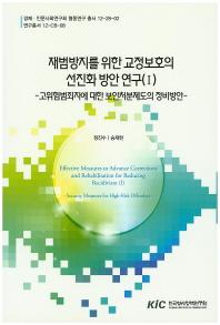재범방지를 위한 교정보호의 선진화 방안 연구. 1: 고위험범죄자에 대한 보안처분제도의 정비방안