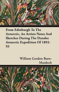 From Edinburgh To The Antarctic, An Artists Notes And Sketches During The Dundee Antarctic Expedition Of 1892-93