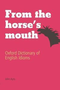 From the Horse's Mouth, 3/e : Oxford Dictionary of English Idioms