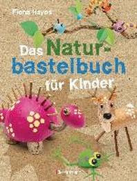 Das Naturbastelbuch fuer Kinder. 41 Projekte zum Basteln mit allem, was Wald, Wiese und Strand hergeben