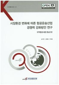 시장환경 변화에 따른 항공운송산업 경쟁력 강화방안 연구