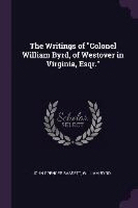 The Writings of Colonel William Byrd, of Westover in Virginia, Esqr.