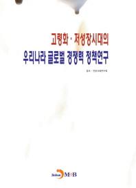 고령화 저성장시대의 우리나라 글로벌 경쟁력 정책연구
