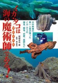イカ.タコは海の魔術師(マジシャン)である! 水中映像の第一人者が撮ったイカ.タコの捕食,鬪爭,戀愛,産卵など