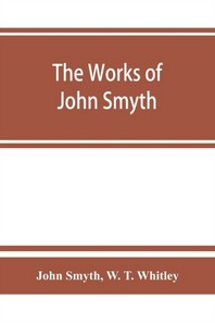 The works of John Smyth, fellow of Christ's college, 1594-8