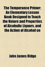 The Temperance Primer; An Elementary Lesson Book Designed to Teach the Nature and Properties of Alcoholic Liquors, and the Action of Alcohol on the Bo