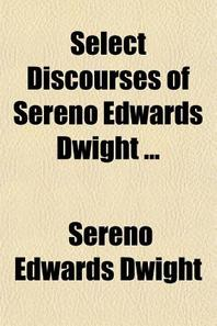 Select Discourses of Sereno Edwards Dwight, Pastor of Park Street Church, Boston, and President of Hamilton College, in New York