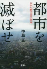 都市を滅ぼせ 目から鱗の未來文明論