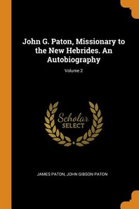 John G. Paton, Missionary to the New Hebrides. an Autobiography; Volume 2