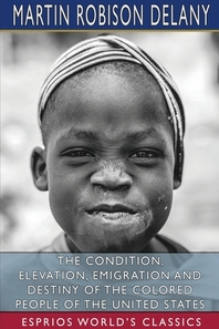 The Condition, Elevation, Emigration and Destiny of the Colored People of the United States (Esprios Classics)