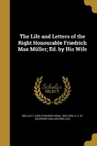 The Life and Letters of the Right Honourable Friedrich Max Muller; Ed. by His Wife