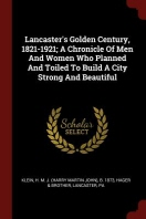 Lancaster's Golden Century, 1821-1921; A Chronicle of Men and Women Who Planned and Toiled to Build a City Strong and Beautiful