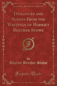 Dialogues and Scenes from the Writings of Harriet Beecher Stowe (Classic Reprint)