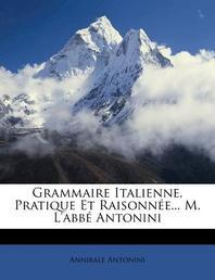 Grammaire Italienne, Pratique Et Raisonn E... M. L'Abb Antonini
