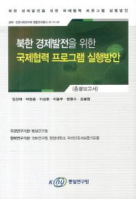 북한 경제발전을 위한 국제협력 프로그램 실행방안(총괄보고서)