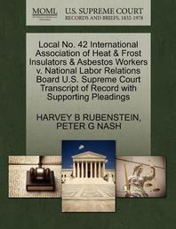 Local No. 42 International Association of Heat & Frost Insulators & Asbestos Workers V. National Labor Relations Board U.S. Supreme Court Transcript o