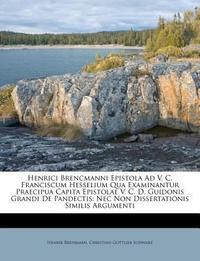 Henrici Brencmanni Epistola Ad V. C. Franciscum Hesselium Qua Examinantur Praecipua Capita Epistolae V. C. D. Guidonis Grandi de Pandectis