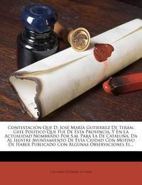 Contestacion Que D. Jose Maria Gutierrez de Teran, Gefe Politico Que Fue de Esta Provincia, y En La Actualidad Nombrado Por S.M. Para La de Cataluna,