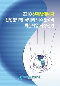 신재생에너지 산업분야별 국내외 이슈분석과 핵심사업 시장전망(2018)