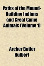 Paths of the Mound-Building Indians and Great Game Animals (Volume 1)