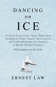 Dancing on Ice - A Concise Essay on this Classic Winter Sport Including its Origin, Popular Music Choices and Useful Information and Diagrams on Speci