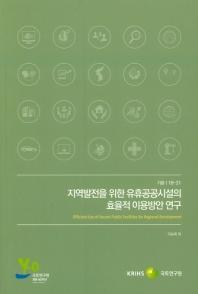 지역발전을 위한 유휴공공시설의 효율적 이용방안 연구